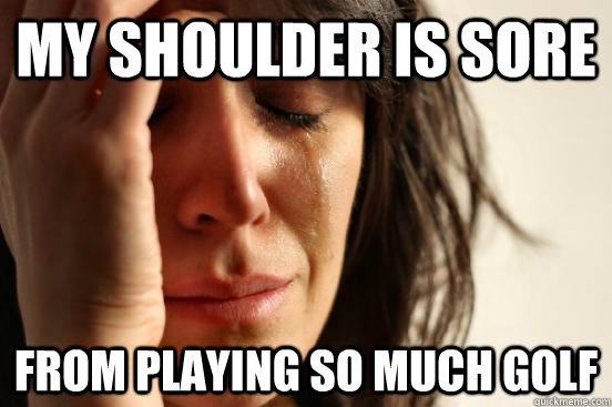 my shoulder is sore from playing so much golf - my shoulder is sore from playing so much golf  First World Problems