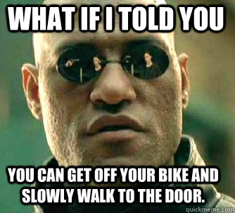 what if i told you you can get off your bike and slowly walk to the door. - what if i told you you can get off your bike and slowly walk to the door.  Matrix Morpheus