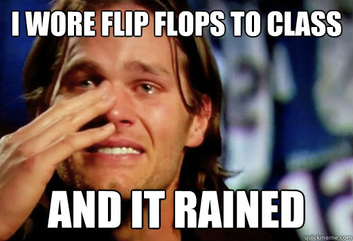 I wore flip flops to class and it rained  Crying Tom Brady