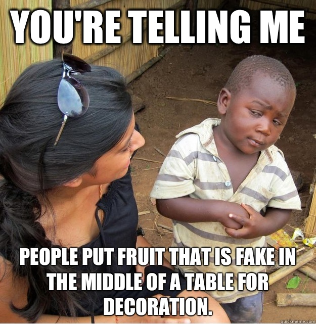 You're telling me  People put fruit that is fake in the middle of a table for decoration. - You're telling me  People put fruit that is fake in the middle of a table for decoration.  Skeptical Third World Kid