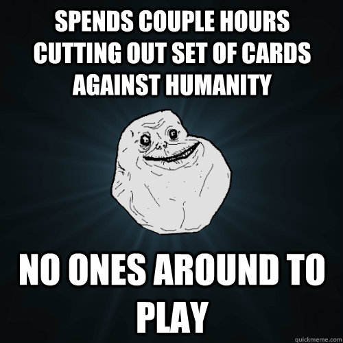 Funny Cards Against Humanity Meme : Spends couple hours cutting out set of cards against