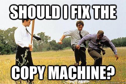 Should I fix the copy machine? - Should I fix the copy machine?  Office space fax machine
