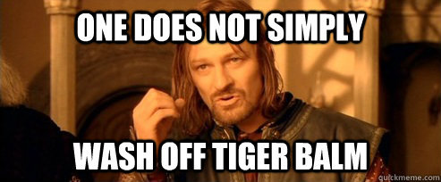 One does not simply wash off tiger balm