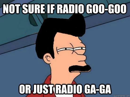 Not sure if radio goo-goo or just radio ga-ga