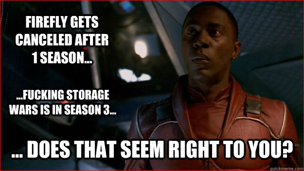 firefly gets canceled after 1 season... ... Does that seem right to you? ...fucking storage wars is in season 3...  Jubal Early Logic