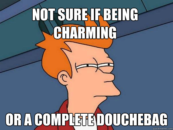 Not sure if being charming or a complete douchebag - Not sure if being charming or a complete douchebag  Futurama Fry