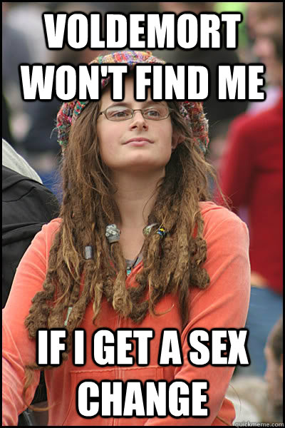 Voldemort won't find me If I get a sex change - Voldemort won't find me If I get a sex change  College Liberal