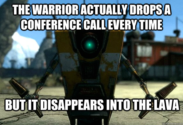 The Warrior actually drops a Conference Call every time but it disappears into the lava - The Warrior actually drops a Conference Call every time but it disappears into the lava  Sudden Clarity Claptrap