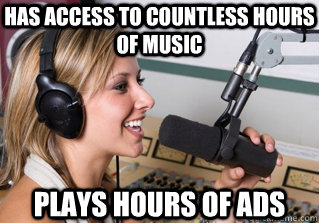 has access to countless hours of music plays hours of ads - has access to countless hours of music plays hours of ads  scumbag radio dj