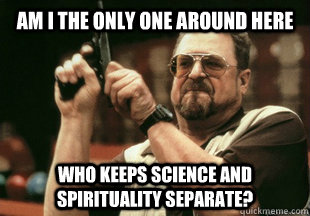 Am I the only one around here who keeps science and spirituality separate? - Am I the only one around here who keeps science and spirituality separate?  Misc