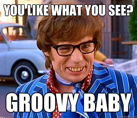 You like what you see? groovy baby - You like what you see? groovy baby  Groovy Austin Powers