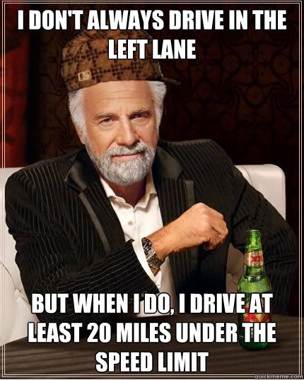 I don't always drive in the left lane but when I do, I drive at least 20 miles under the speed limit