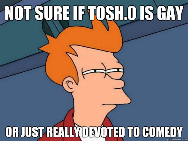 not sure if tosh.0 is gay Or just really devoted to comedy - not sure if tosh.0 is gay Or just really devoted to comedy  Futurama Fry