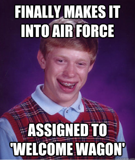 Finally makes it into Air Force  Assigned to 'Welcome Wagon' - Finally makes it into Air Force  Assigned to 'Welcome Wagon'  Bad Luck Brian