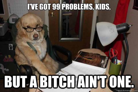 I've got 99 problems, kids, but a bitch ain't one. - I've got 99 problems, kids, but a bitch ain't one.  Disapproving Dad Dog