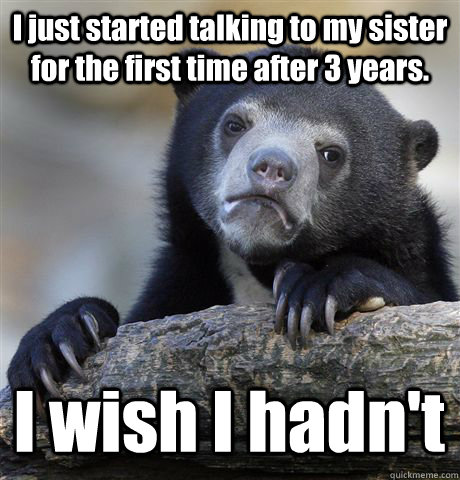 I just started talking to my sister for the first time after 3 years. I wish I hadn't - I just started talking to my sister for the first time after 3 years. I wish I hadn't  Confession Bear