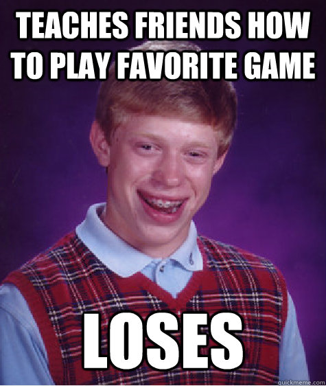 teaches friends how to play favorite game loses - teaches friends how to play favorite game loses  Bad Luck Brian