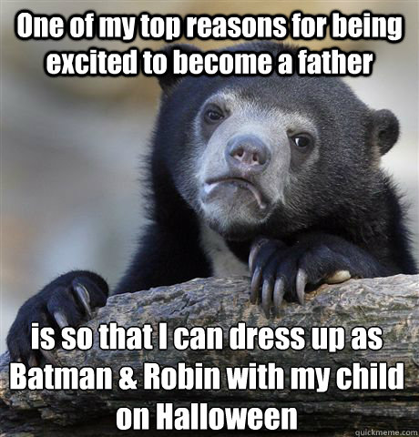 One of my top reasons for being excited to become a father is so that I can dress up as Batman & Robin with my child on Halloween - One of my top reasons for being excited to become a father is so that I can dress up as Batman & Robin with my child on Halloween  Confession Bear