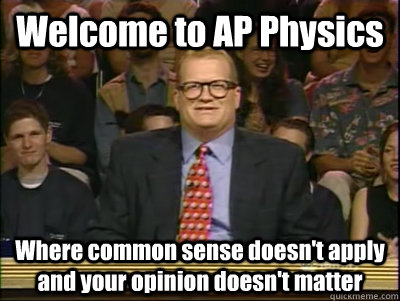 Welcome to AP Physics Where common sense doesn't apply and your opinion doesn't matter - Welcome to AP Physics Where common sense doesn't apply and your opinion doesn't matter  Its time to play drew carey