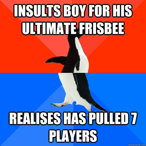 Insults boy for his ultimate frisbee realises has pulled 7 players - Insults boy for his ultimate frisbee realises has pulled 7 players  Socially Awesome Awkward Penguin