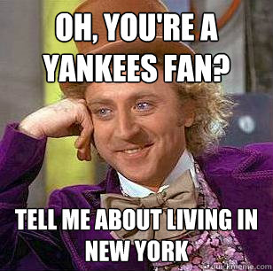 Oh, you're a yankees fan? Tell me about living in new york  Condescending Wonka
