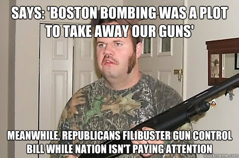 Says: 'Boston bombing was a plot to take away our guns' Meanwhile, Republicans filibuster gun control bill while nation isn't paying attention