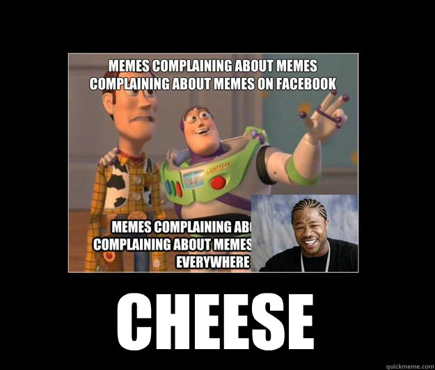 cheese - cheese  Complaining about Memes