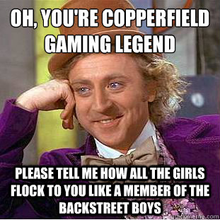 Oh, You're copperfield gaming legend  please tell me how all the girls flock to you like a member of the backstreet boys - Oh, You're copperfield gaming legend  please tell me how all the girls flock to you like a member of the backstreet boys  Condescending Wonka