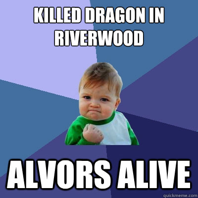 Killed Dragon in Riverwood Alvors alive - Killed Dragon in Riverwood Alvors alive  Success Kid