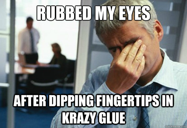 Rubbed my eyes after dipping fingertips in krazy glue - Rubbed my eyes after dipping fingertips in krazy glue  Male First World Problems