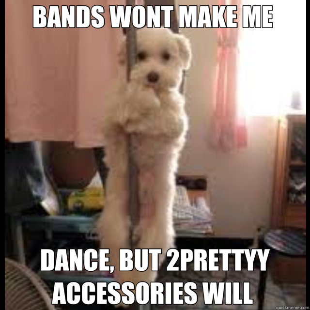 BANDS WONT MAKE ME  DANCE, BUT 2PRETTYY ACCESSORIES WILL