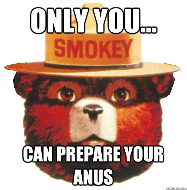 ONLY YOU... CAN PREPARE YOUR ANUS  Smokey the Bear Says