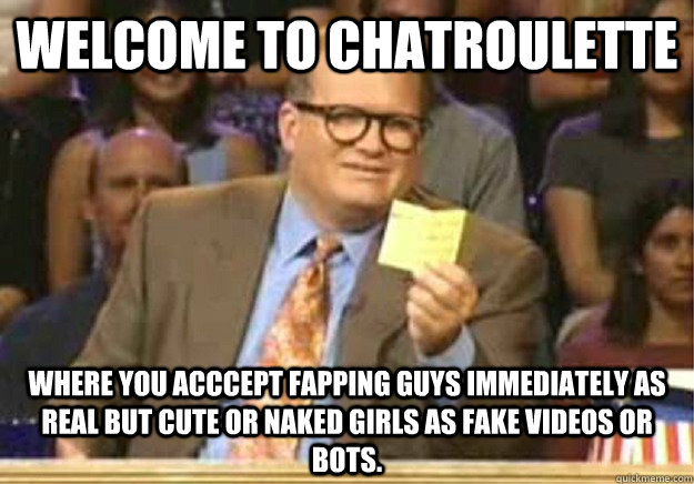 Welcome to chatroulette Where you acccept fapping guys immediately as real but cute or naked girls as fake videos or bots. - Welcome to chatroulette Where you acccept fapping guys immediately as real but cute or naked girls as fake videos or bots.  Welcome to
