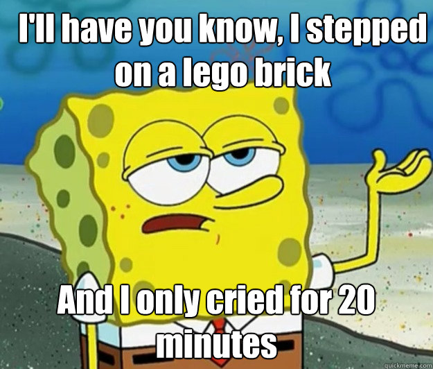 I'll have you know, I stepped on a lego brick And I only cried for 20 minutes