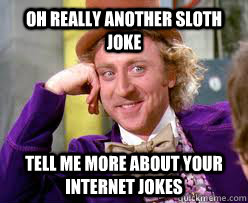 OH Really Another Sloth Joke Tell me more about your internet Jokes  Tell me more