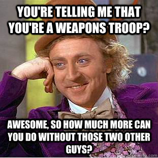 you're telling me that you're a weapons troop? awesome, so how much more can you do without those two other guys?  Condescending Wonka