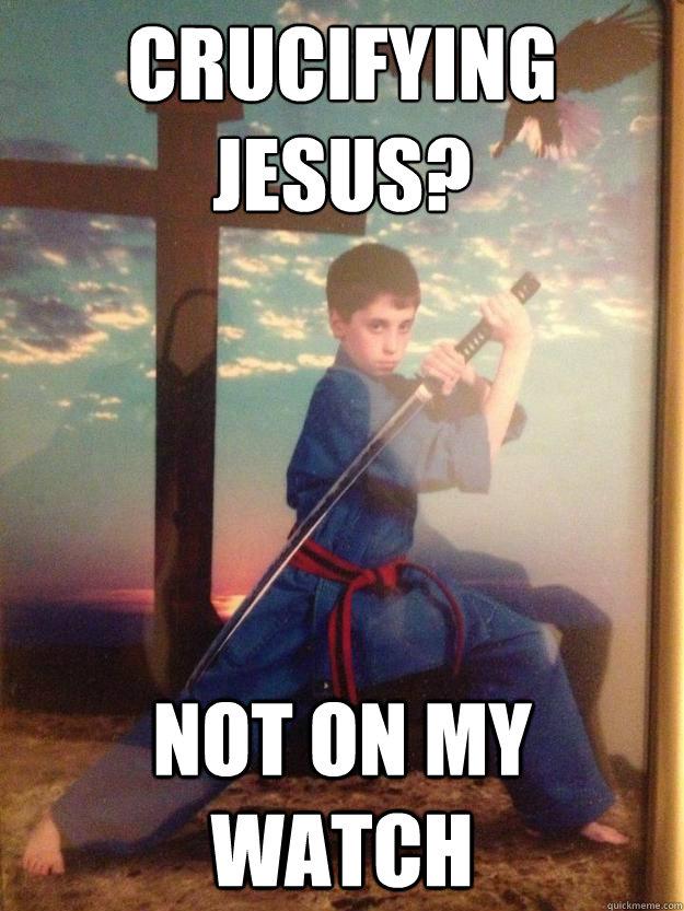 Crucifying Jesus? Not on my watch