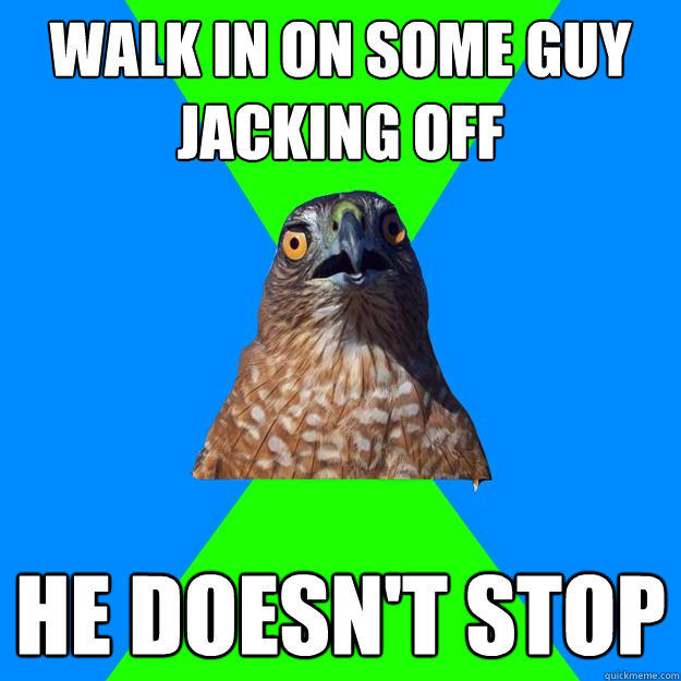 Walk in on some guy jacking off He doesn't stop  Hawkward