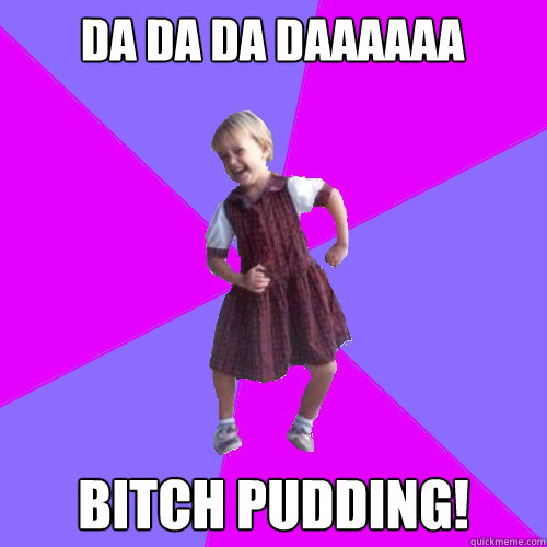 DA DA DA DAAAAAA bitch pudding!  - DA DA DA DAAAAAA bitch pudding!   Socially awesome kindergartener