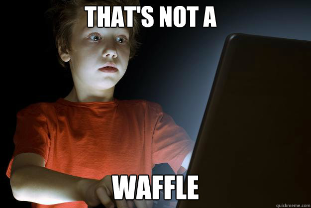that's not a waffle  scared first day on the internet kid