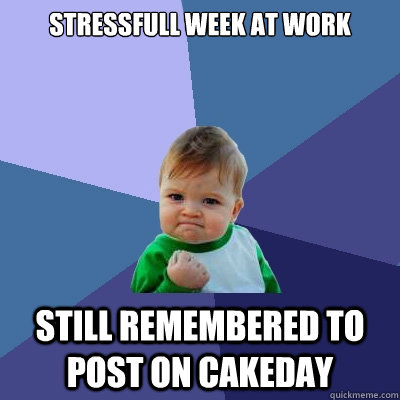 stressfull week at work still remembered to post on cakeday  Success Kid