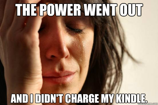 The power went out and i didn't charge my kindle.  - The power went out and i didn't charge my kindle.   First World Problems
