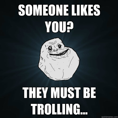 Someone likes you? They must be trolling... - Someone likes you? They must be trolling...  Forever Alone