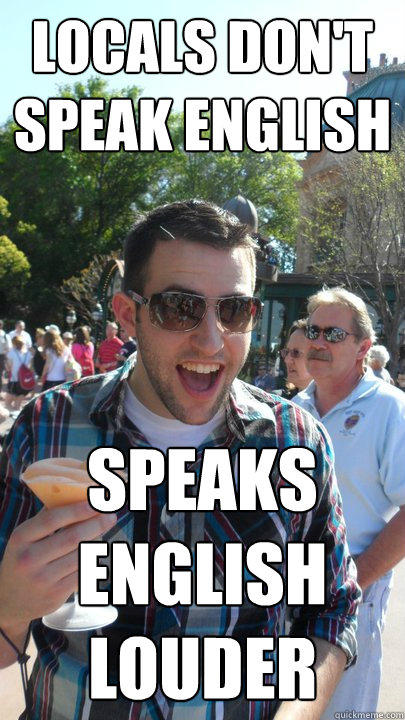 locals don't speak english speaks english louder - locals don't speak english speaks english louder  American Tourist