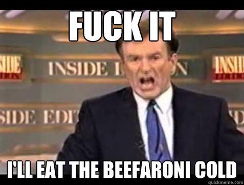 Fuck it I'll eat the beefaroni cold