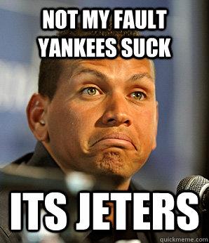 Not My fault yankees suck its jeters  Alex Rodriguez
