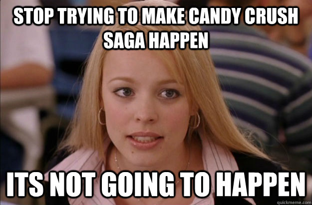 stop trying to make candy crush saga happen its not going to happen