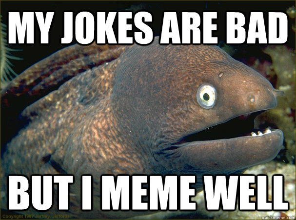 my jokes are bad but i meme well - my jokes are bad but i meme well  Bad Joke Eel