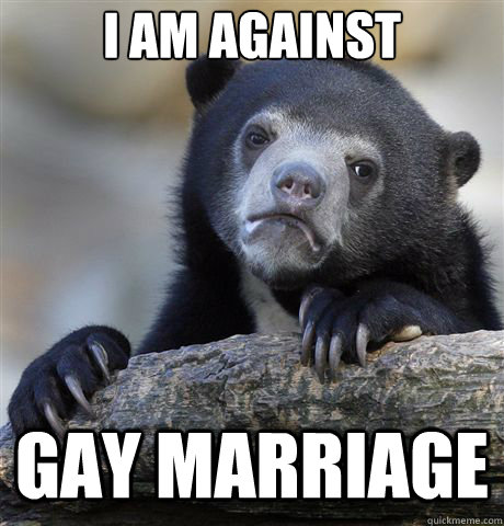 I am against  GAY MARRIAGE - I am against  GAY MARRIAGE  Confession Bear
