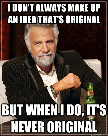 I don't always make up an idea that's original But when I do, it's never original - I don't always make up an idea that's original But when I do, it's never original  The Most Interesting Man In The World